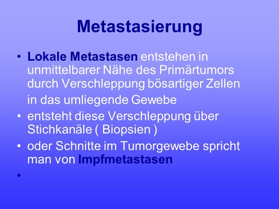 Metastasierung Lokale Metastasen entstehen in unmittelbarer Nähe des Primärtumors durch Verschleppung bösartiger Zellen in das umliegende Gewebe entst