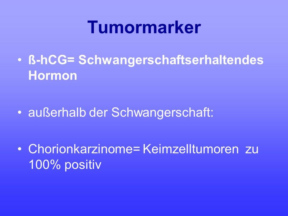 Tumormarker ß-hCG= Schwangerschaftserhaltendes Hormon außerhalb der Schwangerschaft: Chorionkarzinome= Keimzelltumoren zu 100% positiv