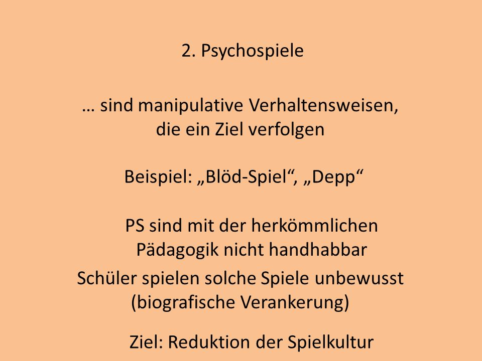 2. Psychospiele … sind manipulative Verhaltensweisen, die ein Ziel verfolgen Beispiel: Blöd-Spiel, Depp PS sind mit der herkömmlichen Pädagogik nicht