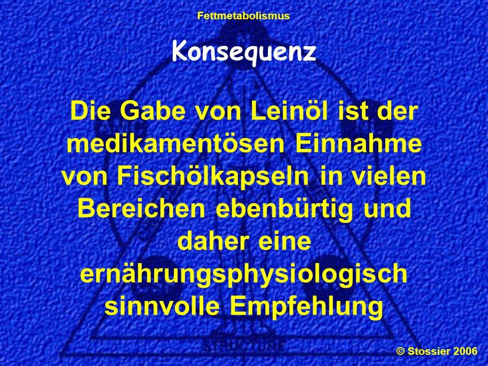 © Stossier 2006 Fettmetabolismus Konsequenz Die Gabe von Leinöl ist der medikamentösen Einnahme von Fischölkapseln in vielen Bereichen ebenbürtig und