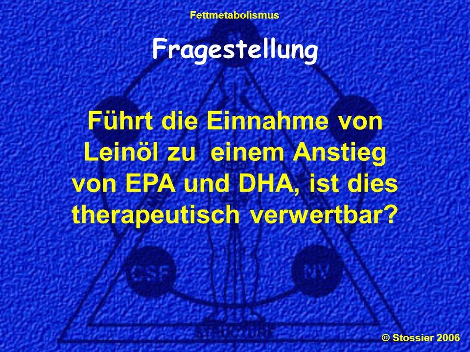 © Stossier 2006 Fettmetabolismus Fragestellung Führt die Einnahme von Leinöl zu einem Anstieg von EPA und DHA, ist dies therapeutisch verwertbar?