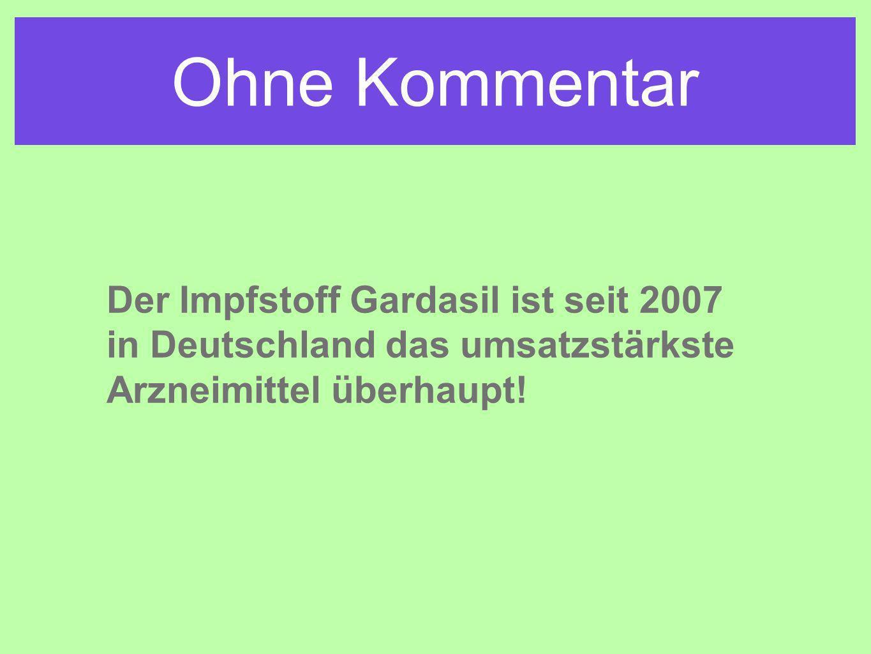 Ohne Kommentar Der Impfstoff Gardasil ist seit 2007 in Deutschland das umsatzstärkste Arzneimittel überhaupt!