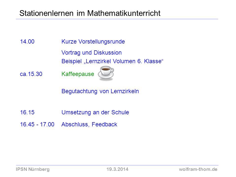 IPSN Nürnberg19.3.2014wolfram-thom.de Stationenlernen im Mathematikunterricht 14.00Kurze Vorstellungsrunde Vortrag und Diskussion Beispiel Lernzirkel