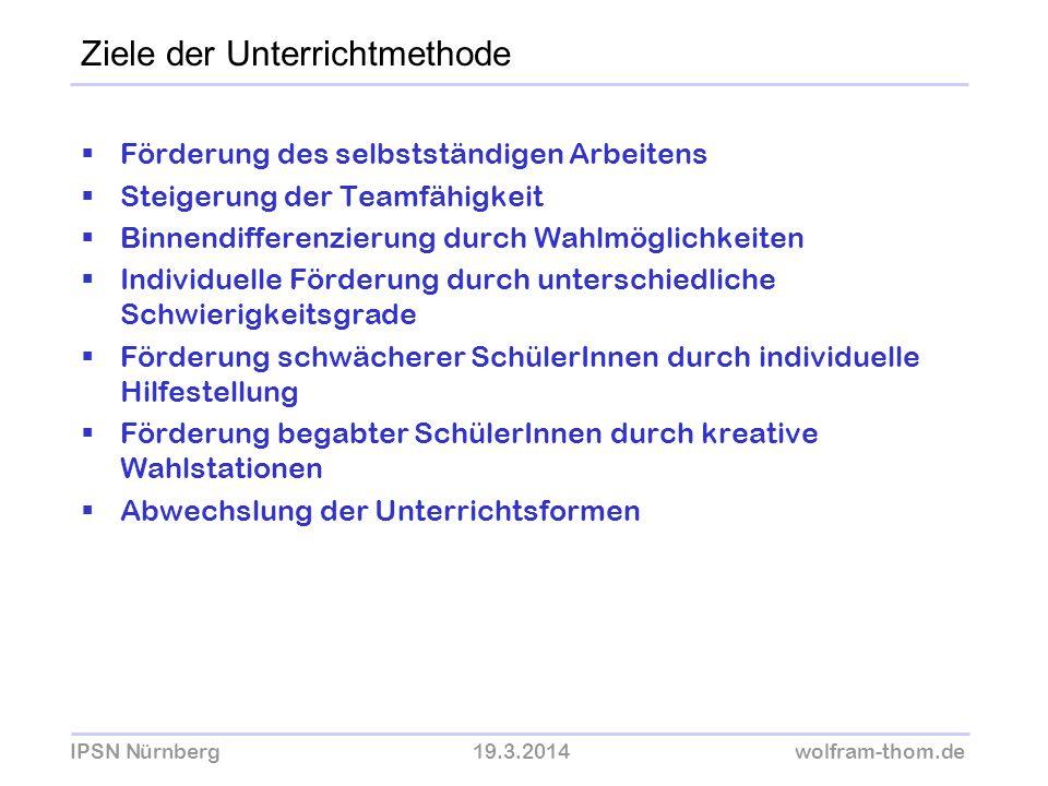 IPSN Nürnberg19.3.2014wolfram-thom.de Ziele der Unterrichtmethode Förderung des selbstständigen Arbeitens Steigerung der Teamfähigkeit Binnendifferenz
