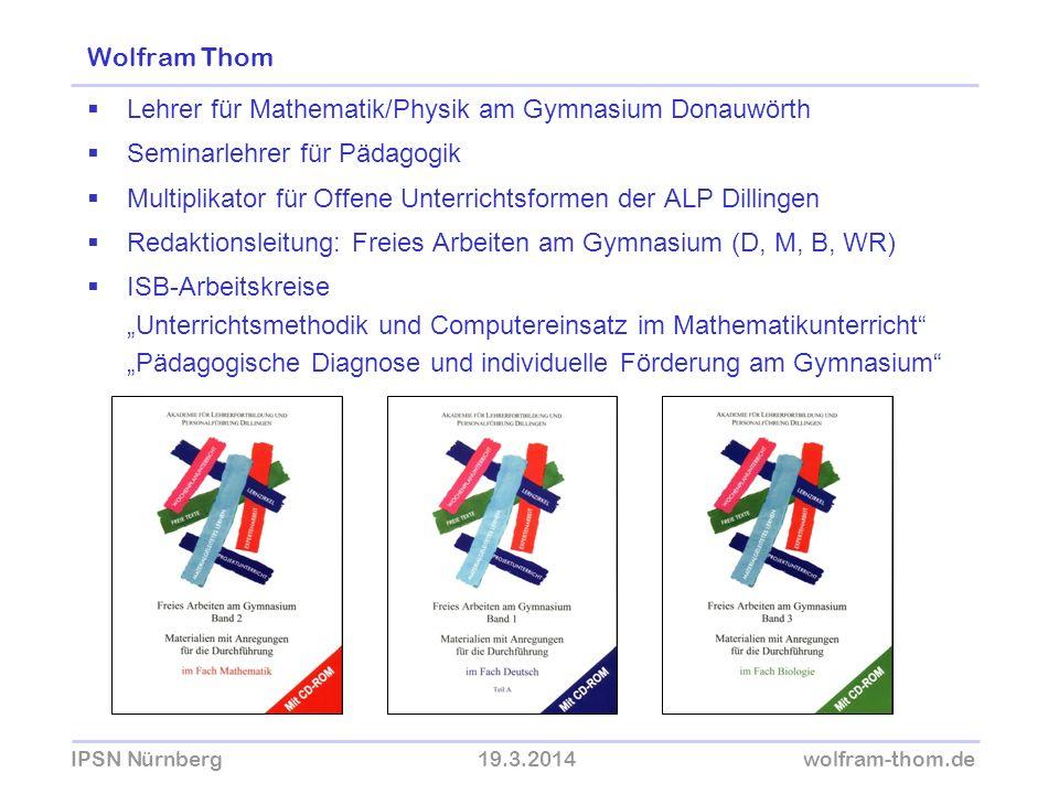 IPSN Nürnberg19.3.2014wolfram-thom.de Wolfram Thom Lehrer für Mathematik/Physik am Gymnasium Donauwörth Seminarlehrer für Pädagogik Multiplikator für