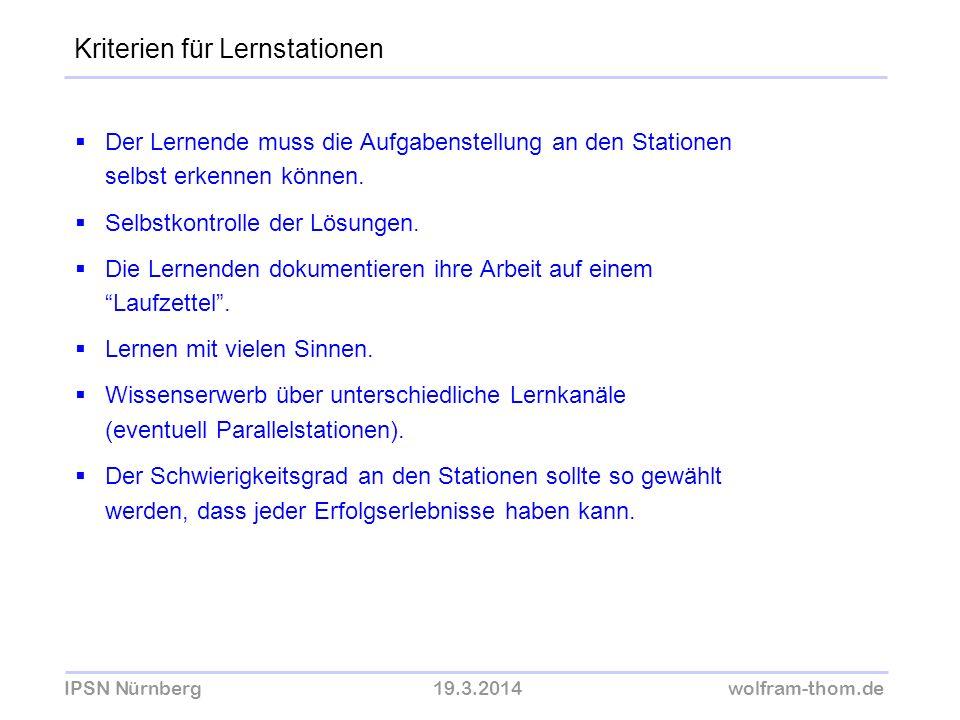 IPSN Nürnberg19.3.2014wolfram-thom.de Der Lernende muss die Aufgabenstellung an den Stationen selbst erkennen können. Selbstkontrolle der Lösungen. Di