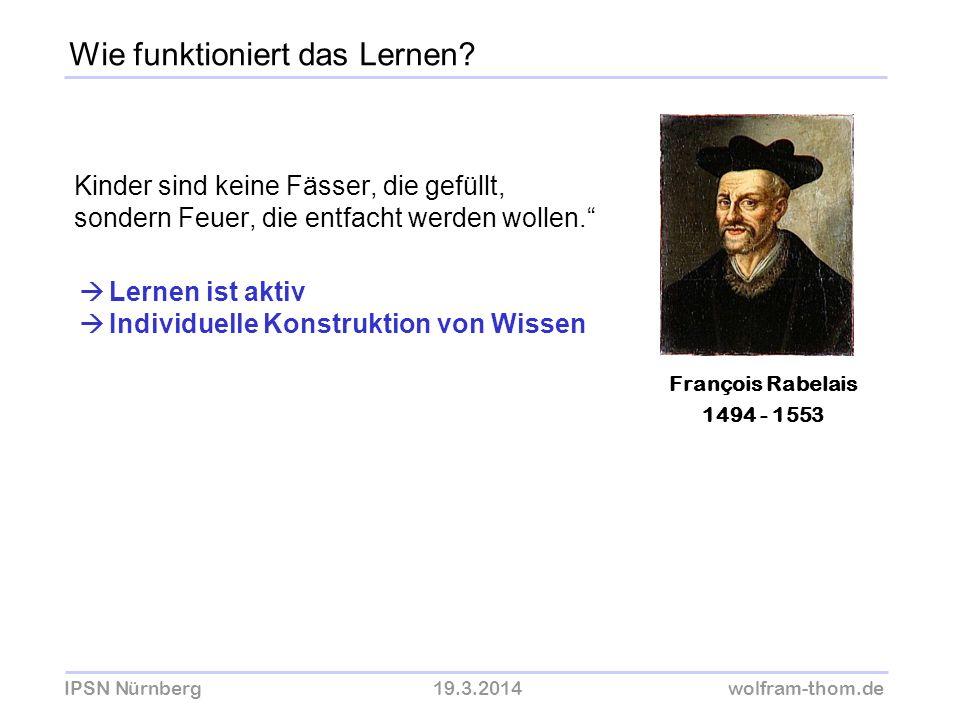 IPSN Nürnberg19.3.2014wolfram-thom.de Kinder sind keine Fässer, die gefüllt, sondern Feuer, die entfacht werden wollen. François Rabelais 1494 - 1553