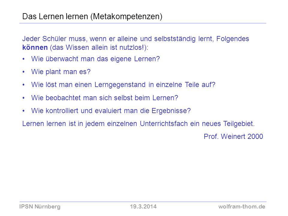 IPSN Nürnberg19.3.2014wolfram-thom.de Das Lernen lernen (Metakompetenzen) Jeder Schüler muss, wenn er alleine und selbstständig lernt, Folgendes könne