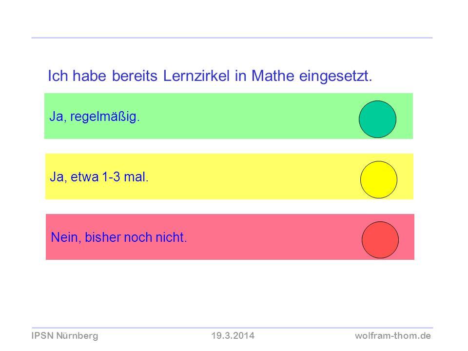 IPSN Nürnberg19.3.2014wolfram-thom.de Ja, regelmäßig. Ja, etwa 1-3 mal. Ich habe bereits Lernzirkel in Mathe eingesetzt. Nein, bisher noch nicht.