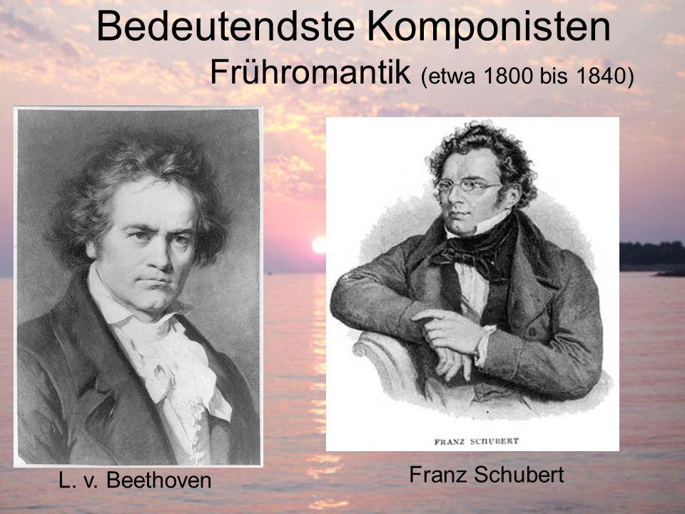 Bedeutendste Komponisten L. v. Beethoven Franz Schubert Frühromantik (etwa 1800 bis 1840)