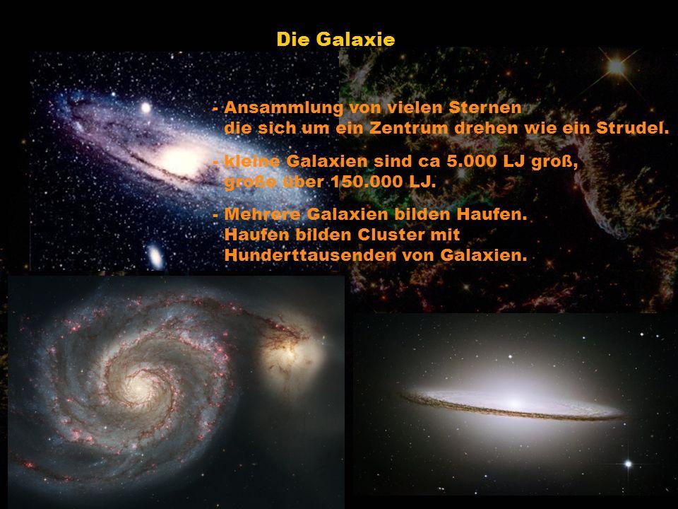 Die Galaxie - Ansammlung von vielen Sternen die sich um ein Zentrum drehen wie ein Strudel. - kleine Galaxien sind ca 5.000 LJ groß, große über 150.00