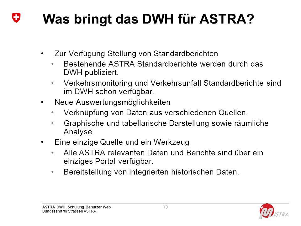 Bundesamt für Strassen ASTRA ASTRA DWH, Schulung Benutzer Web10 Was bringt das DWH für ASTRA? Zur Verfügung Stellung von Standardberichten Bestehende