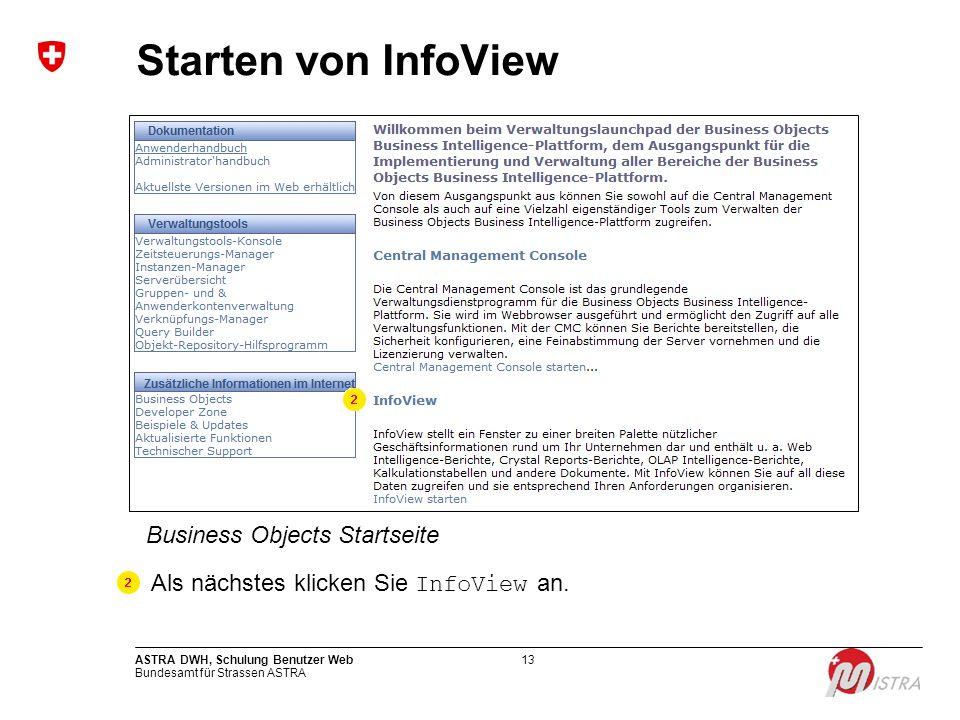 Bundesamt für Strassen ASTRA ASTRA DWH, Schulung Benutzer Web13 Starten von InfoView Business Objects Startseite Als nächstes klicken Sie InfoView an.