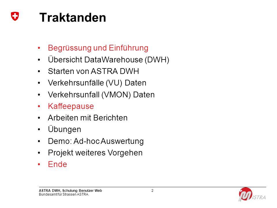 Bundesamt für Strassen ASTRA ASTRA DWH, Schulung Benutzer Web2 Traktanden Begrüssung und Einführung Übersicht DataWarehouse (DWH) Starten von ASTRA DW