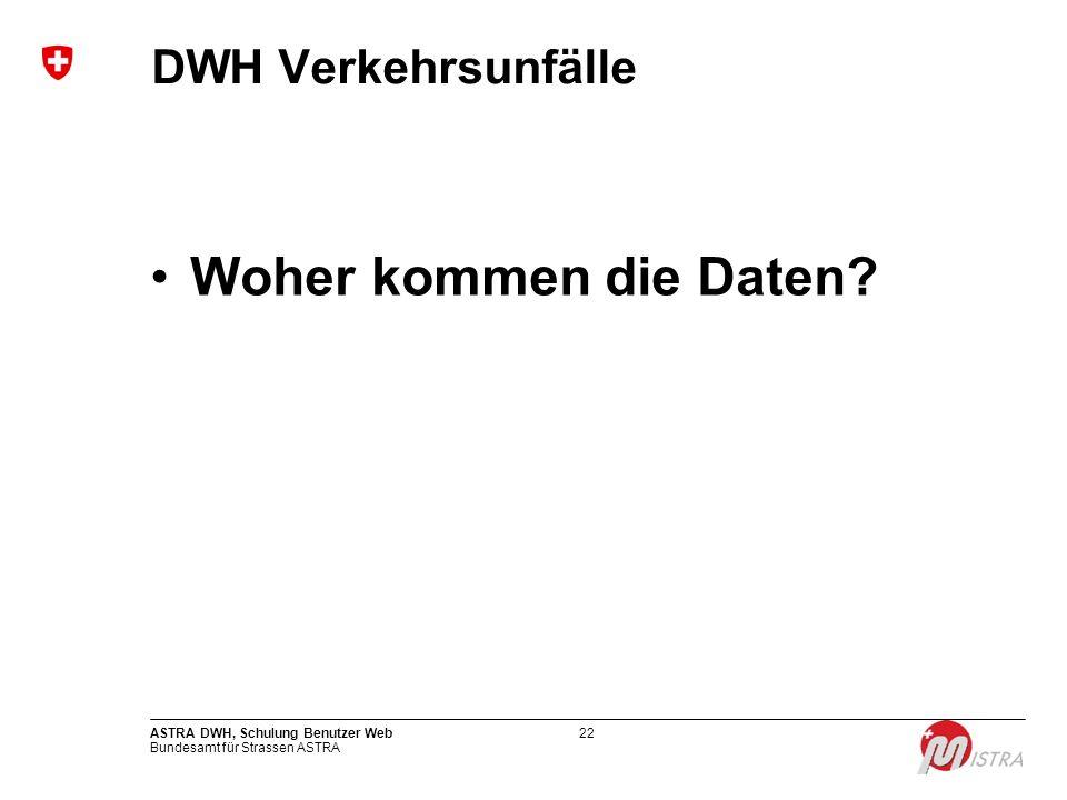 Bundesamt für Strassen ASTRA ASTRA DWH, Schulung Benutzer Web22 DWH Verkehrsunfälle Woher kommen die Daten?