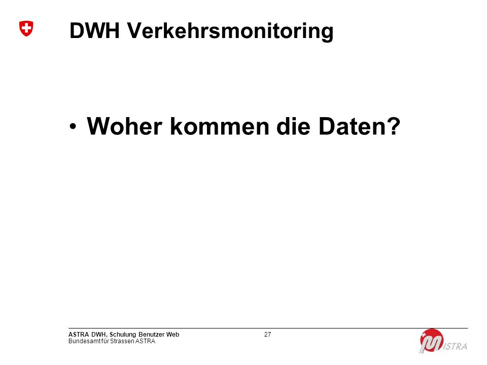 Bundesamt für Strassen ASTRA ASTRA DWH, Schulung Benutzer Web27 DWH Verkehrsmonitoring Woher kommen die Daten?
