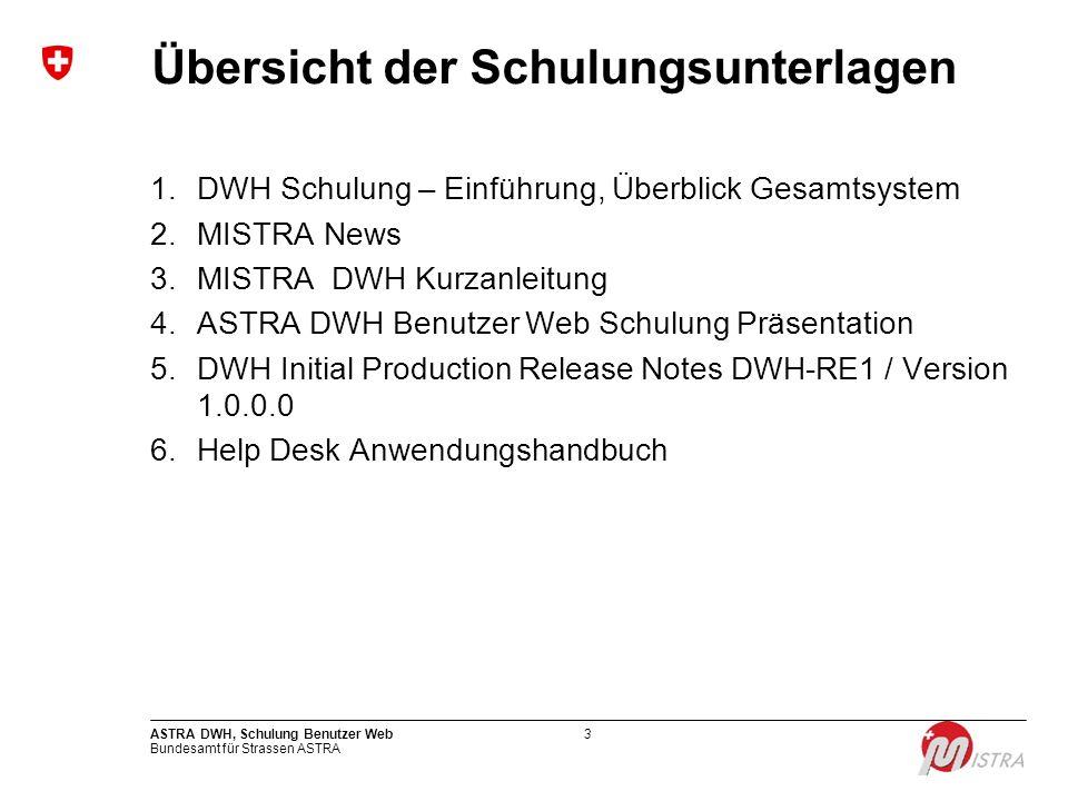 Bundesamt für Strassen ASTRA ASTRA DWH, Schulung Benutzer Web3 Übersicht der Schulungsunterlagen 1.DWH Schulung – Einführung, Überblick Gesamtsystem 2