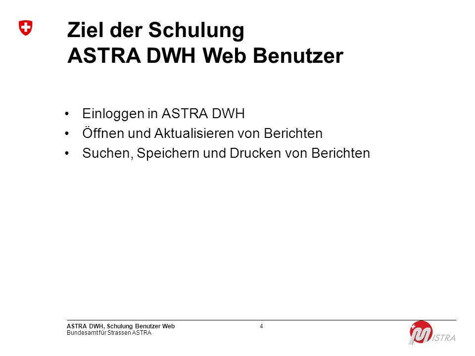 Bundesamt für Strassen ASTRA ASTRA DWH, Schulung Benutzer Web4 Ziel der Schulung ASTRA DWH Web Benutzer Einloggen in ASTRA DWH Öffnen und Aktualisiere