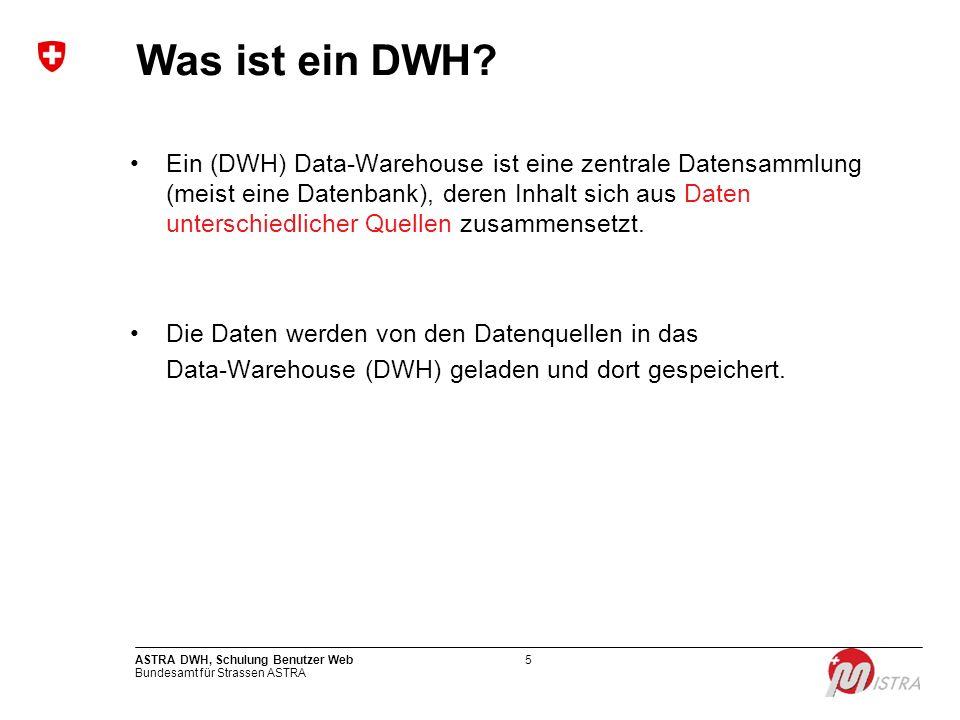 Bundesamt für Strassen ASTRA ASTRA DWH, Schulung Benutzer Web5 Was ist ein DWH? Ein (DWH) Data-Warehouse ist eine zentrale Datensammlung (meist eine D