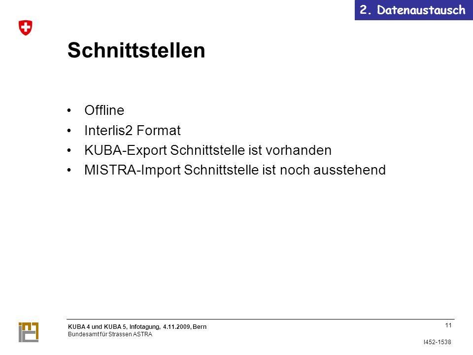 KUBA 4 und KUBA 5, Infotagung, 4.11.2009, Bern Bundesamt für Strassen ASTRA I452-1538 Schnittstellen Offline Interlis2 Format KUBA-Export Schnittstelle ist vorhanden MISTRA-Import Schnittstelle ist noch ausstehend 2.