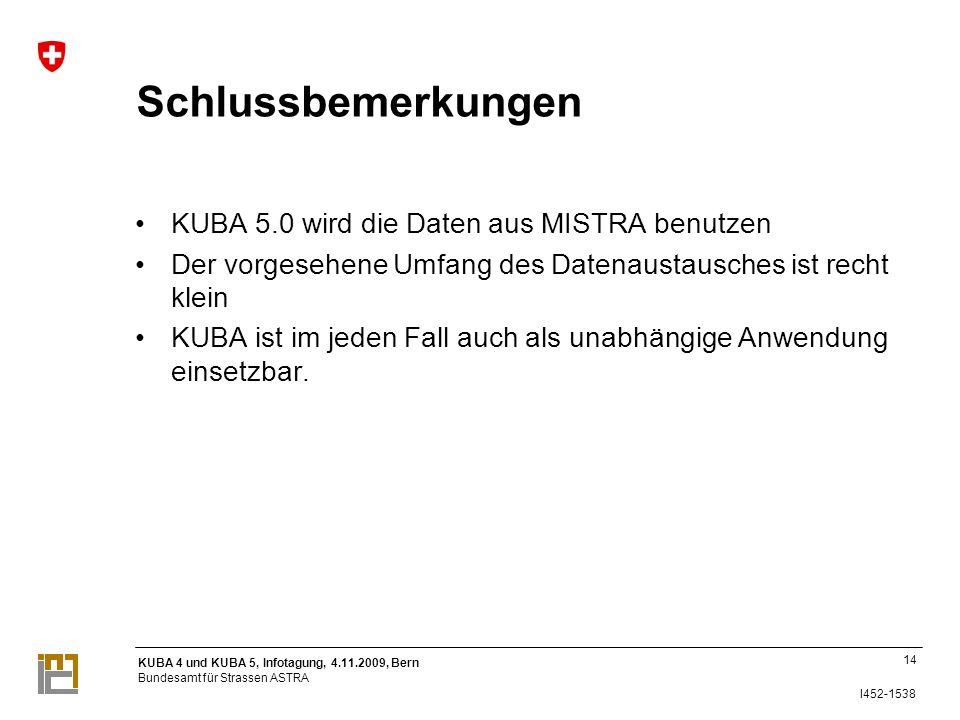 KUBA 4 und KUBA 5, Infotagung, 4.11.2009, Bern Bundesamt für Strassen ASTRA I452-1538 Schlussbemerkungen KUBA 5.0 wird die Daten aus MISTRA benutzen Der vorgesehene Umfang des Datenaustausches ist recht klein KUBA ist im jeden Fall auch als unabhängige Anwendung einsetzbar.