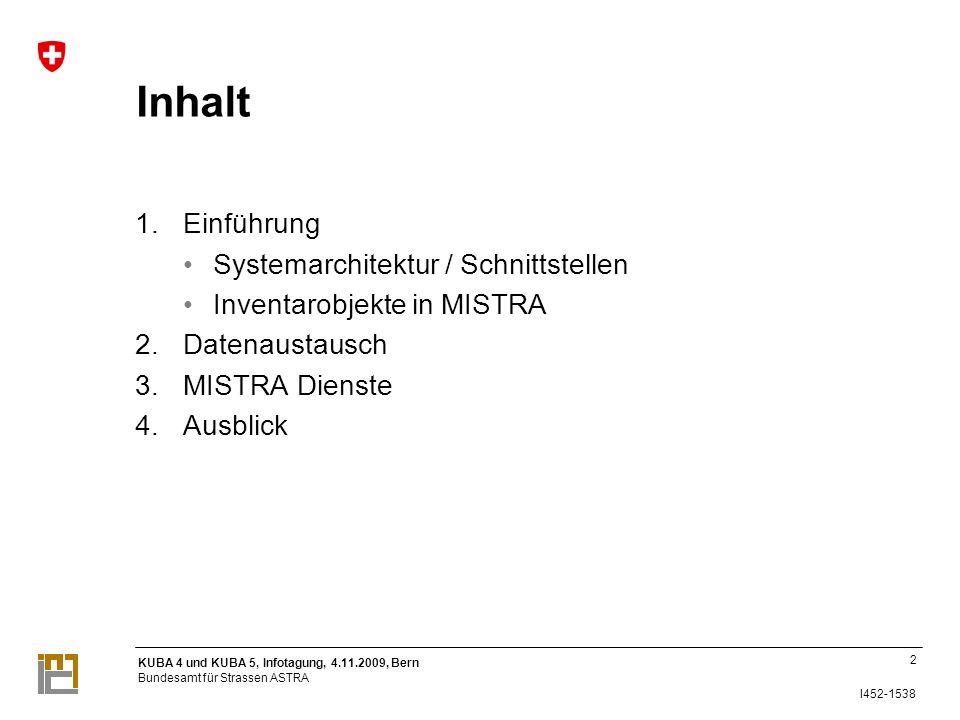 KUBA 4 und KUBA 5, Infotagung, 4.11.2009, Bern Bundesamt für Strassen ASTRA I452-1538 Inhalt 1.Einführung Systemarchitektur / Schnittstellen Inventarobjekte in MISTRA 2.Datenaustausch 3.MISTRA Dienste 4.Ausblick 2