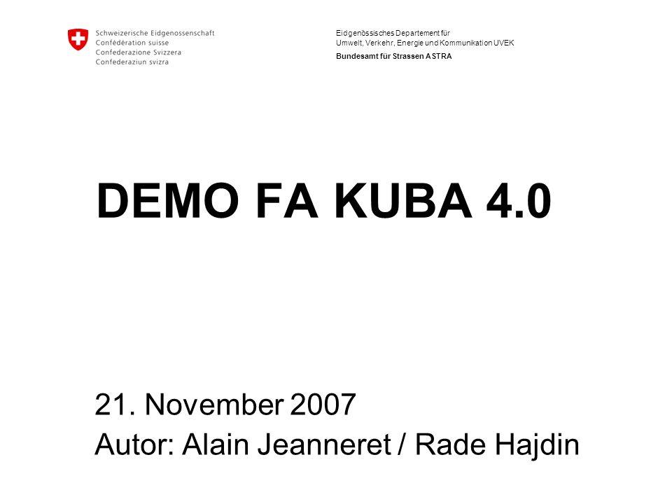 Eidgenössisches Departement für Umwelt, Verkehr, Energie und Kommunikation UVEK Bundesamt für Strassen ASTRA DEMO FA KUBA 4.0 21. November 2007 Autor: