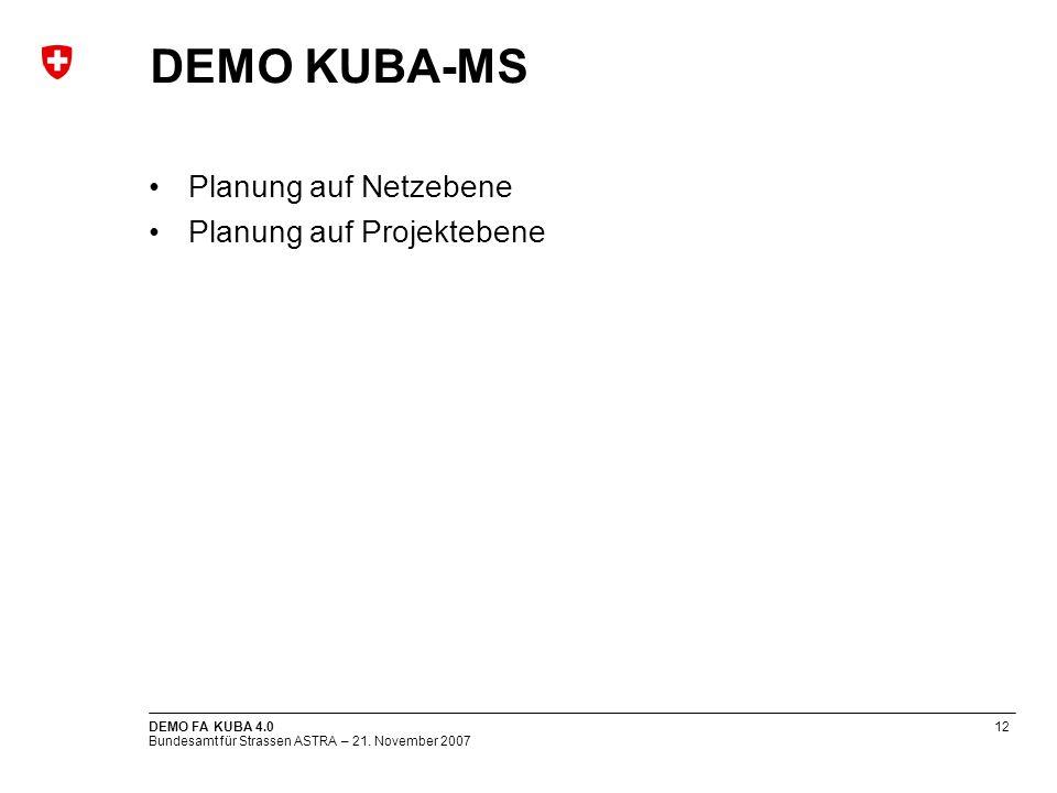 Bundesamt für Strassen ASTRA – 21. November 2007 DEMO FA KUBA 4.012 DEMO KUBA-MS Planung auf Netzebene Planung auf Projektebene