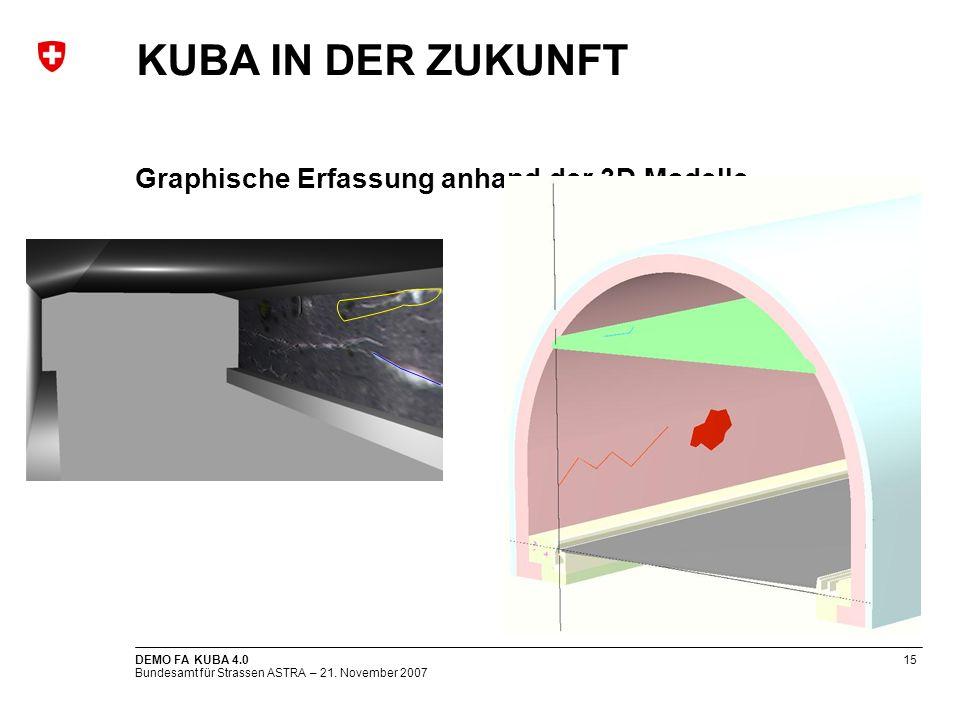 Bundesamt für Strassen ASTRA – 21. November 2007 DEMO FA KUBA 4.015 Graphische Erfassung anhand der 3D Modelle KUBA IN DER ZUKUNFT
