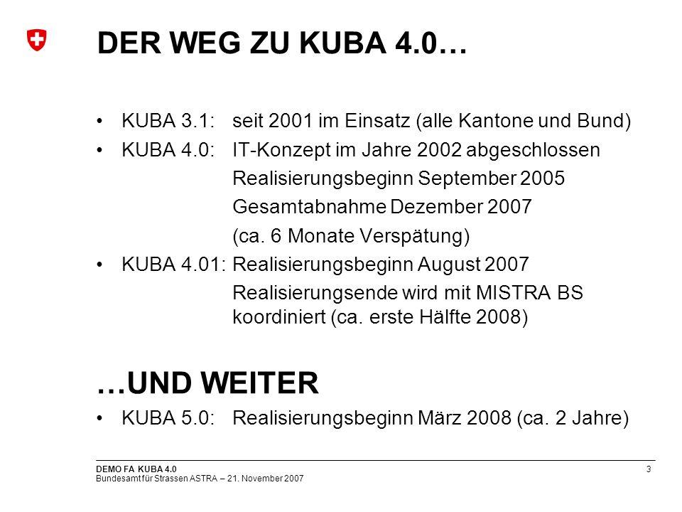 Bundesamt für Strassen ASTRA – 21. November 2007 DEMO FA KUBA 4.03 DER WEG ZU KUBA 4.0… KUBA 3.1: seit 2001 im Einsatz (alle Kantone und Bund) KUBA 4.