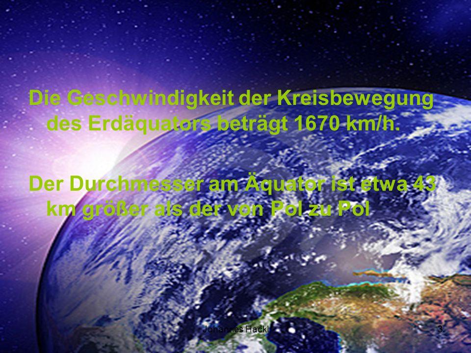 Die Geschwindigkeit der Kreisbewegung des Erdäquators beträgt 1670 km/h. Der Durchmesser am Äquator ist etwa 43 km größer als der von Pol zu Pol 3Joha
