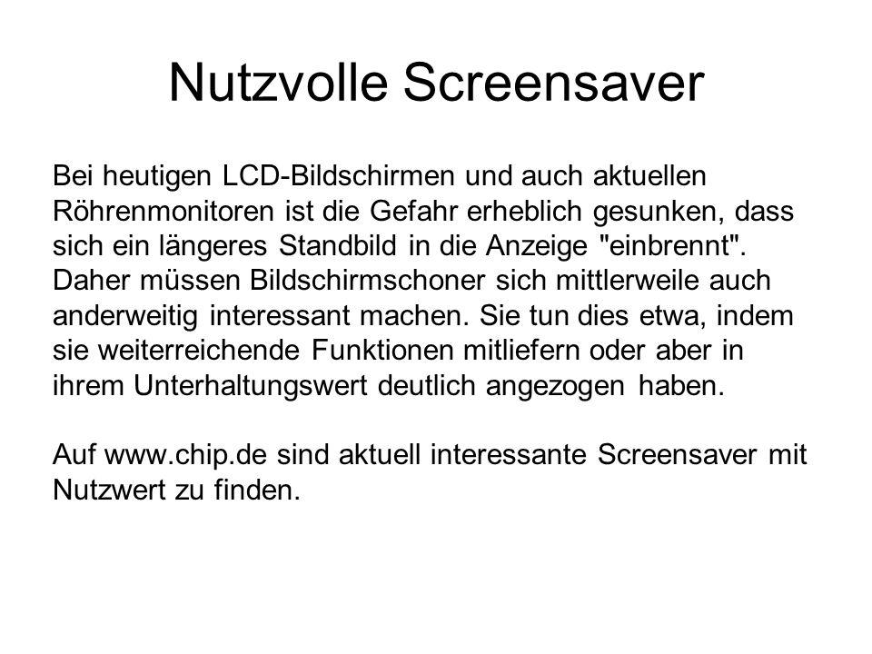 Nutzvolle Screensaver Bei heutigen LCD-Bildschirmen und auch aktuellen Röhrenmonitoren ist die Gefahr erheblich gesunken, dass sich ein längeres Standbild in die Anzeige einbrennt .