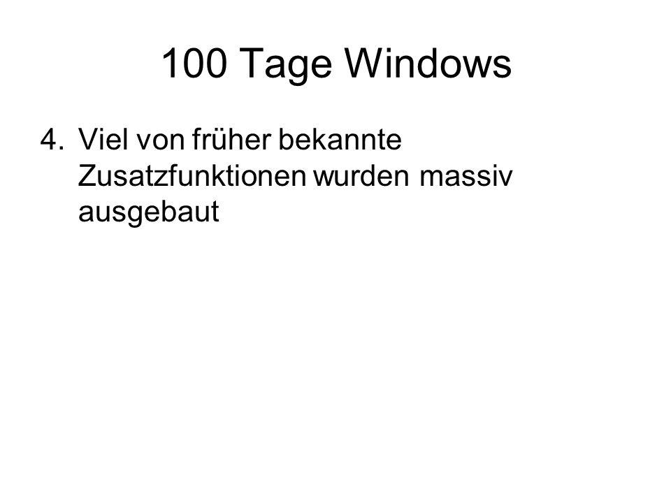 100 Tage Windows 4.Viel von früher bekannte Zusatzfunktionen wurden massiv ausgebaut