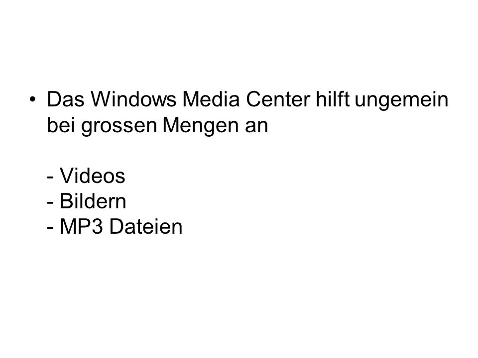 Das Windows Media Center hilft ungemein bei grossen Mengen an - Videos - Bildern - MP3 Dateien