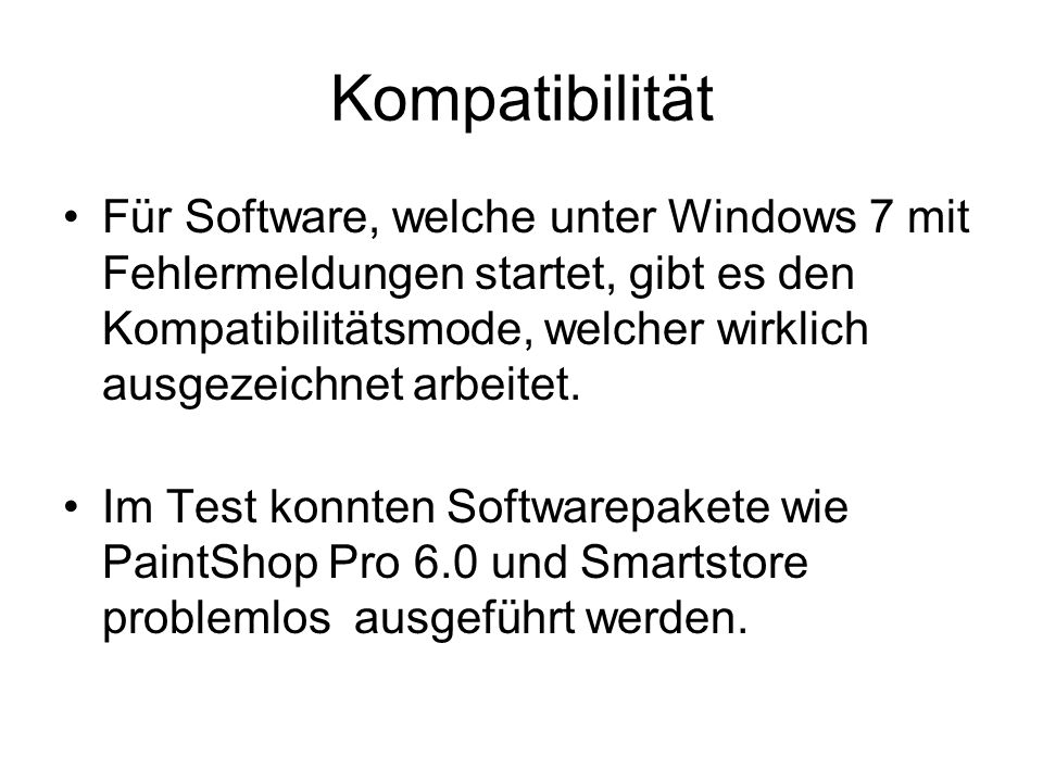 Kompatibilität Für Software, welche unter Windows 7 mit Fehlermeldungen startet, gibt es den Kompatibilitätsmode, welcher wirklich ausgezeichnet arbeitet.