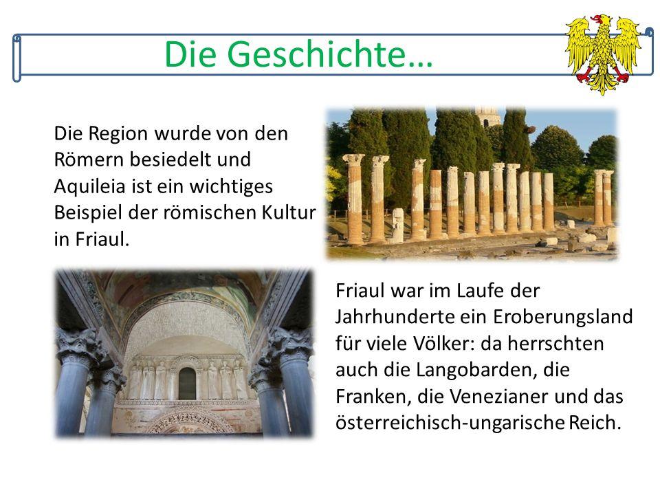 Die Geschichte… Die Region wurde von den Römern besiedelt und Aquileia ist ein wichtiges Beispiel der römischen Kultur in Friaul.