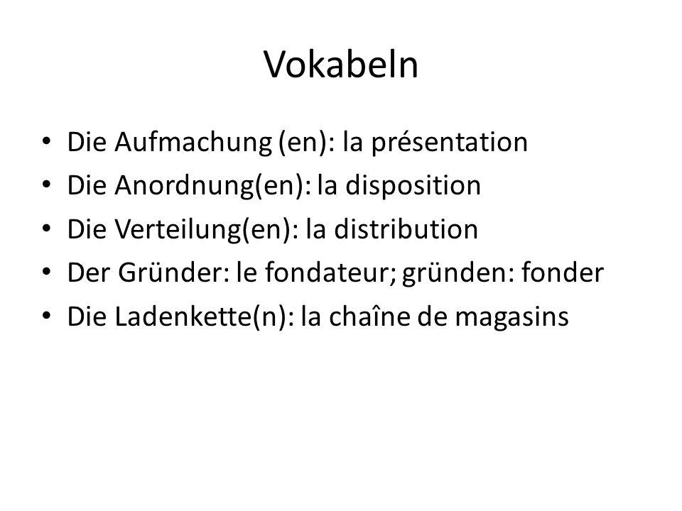 Vokabeln Die Aufmachung (en): la présentation Die Anordnung(en): la disposition Die Verteilung(en): la distribution Der Gründer: le fondateur; gründen: fonder Die Ladenkette(n): la chaîne de magasins