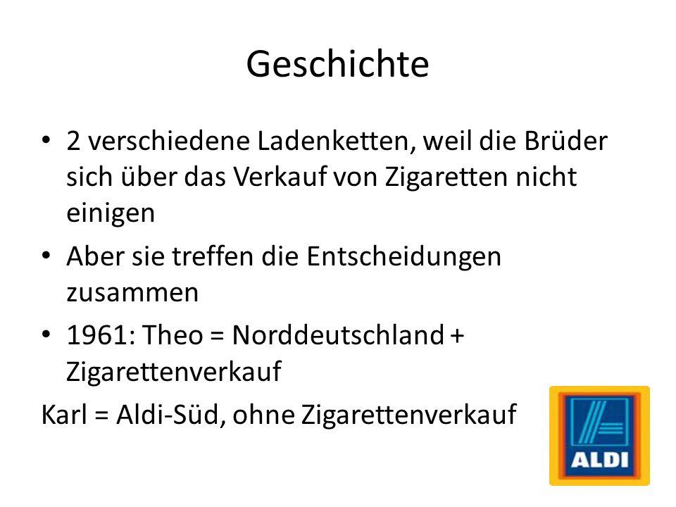 Geschichte 2 verschiedene Ladenketten, weil die Brüder sich über das Verkauf von Zigaretten nicht einigen Aber sie treffen die Entscheidungen zusammen 1961: Theo = Norddeutschland + Zigarettenverkauf Karl = Aldi-Süd, ohne Zigarettenverkauf