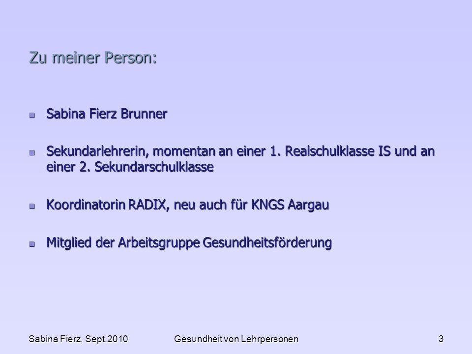 Sabina Fierz, Sept.2010Gesundheit von Lehrpersonen3 Zu meiner Person: Sabina Fierz Brunner Sabina Fierz Brunner Sekundarlehrerin, momentan an einer 1.