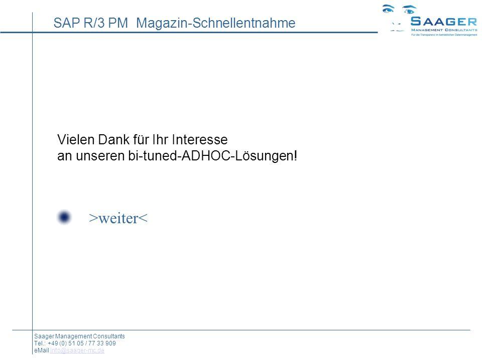 SAP R/3 PM Magazin-Schnellentnahme Saager Management Consultants Tel.: +49 (0) 51 05 / 77 33 909 eMail info@saager-mc.deinfo@saager-mc.de Vielen Dank für Ihr Interesse an unseren bi-tuned-ADHOC-Lösungen.
