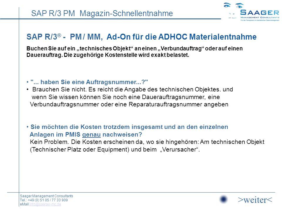SAP R/3 PM Magazin-Schnellentnahme Saager Management Consultants Tel.: +49 (0) 51 05 / 77 33 909 eMail info@saager-mc.deinfo@saager-mc.de SAP R/3 ® - PM / MM, Ad-On für die ADHOC Materialentnahme Buchen Sie auf ein technisches Objekt an einen Verbundauftrag oder auf einen Dauerauftrag.