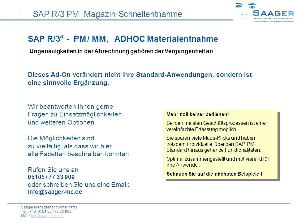 SAP R/3 PM Magazin-Schnellentnahme Saager Management Consultants Tel.: +49 (0) 51 05 / 77 33 909 eMail info@saager-mc.deinfo@saager-mc.de SAP R/3 ® - PM / MM, ADHOC Materialentnahme Ungenauigkeiten in der Abrechnung gehören der Vergangenheit an Dieses Ad-On verändert nicht Ihre Standard-Anwendungen, sondern ist eine sinnvolle Ergänzung.