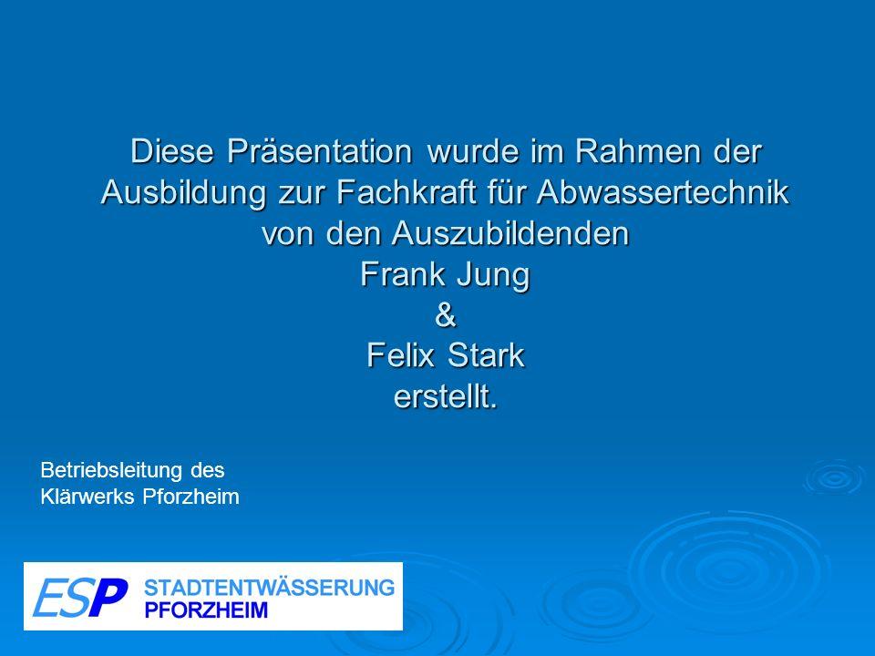 Diese Präsentation wurde im Rahmen der Ausbildung zur Fachkraft für Abwassertechnik von den Auszubildenden Frank Jung & Felix Stark erstellt.