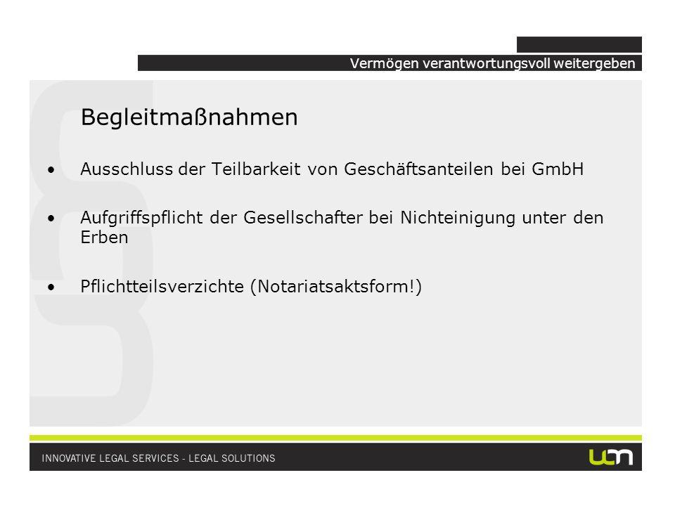 Vermögen verantwortungsvoll weitergeben Begleitmaßnahmen Ausschluss der Teilbarkeit von Geschäftsanteilen bei GmbH Aufgriffspflicht der Gesellschafter bei Nichteinigung unter den Erben Pflichtteilsverzichte (Notariatsaktsform!)