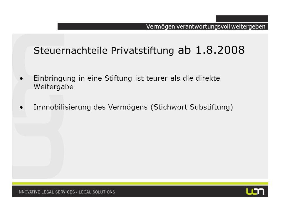 Vermögen verantwortungsvoll weitergeben Steuernachteile Privatstiftung ab 1.8.2008 Einbringung in eine Stiftung ist teurer als die direkte Weitergabe Immobilisierung des Vermögens (Stichwort Substiftung)