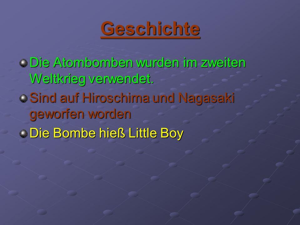 Geschichte Die Atombomben wurden im zweiten Weltkrieg verwendet. Sind auf Hiroschima und Nagasaki geworfen worden Die Bombe hieß Little Boy