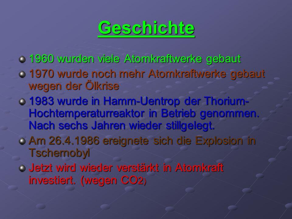 Geschichte 1960 wurden viele Atomkraftwerke gebaut 1970 wurde noch mehr Atomkraftwerke gebaut wegen der Ölkrise 1983 wurde in Hamm-Uentrop der Thorium- Hochtemperaturreaktor in Betrieb genommen.