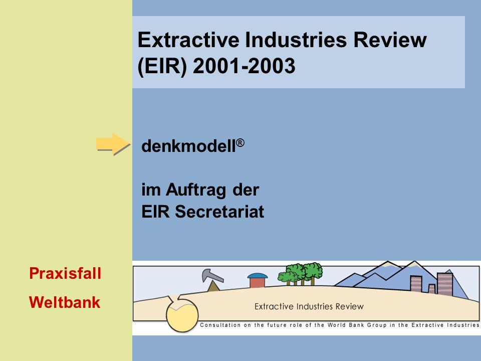 denkmodell ® im Auftrag der EIR Secretariat Praxisfall Weltbank Extractive Industries Review (EIR) 2001-2003