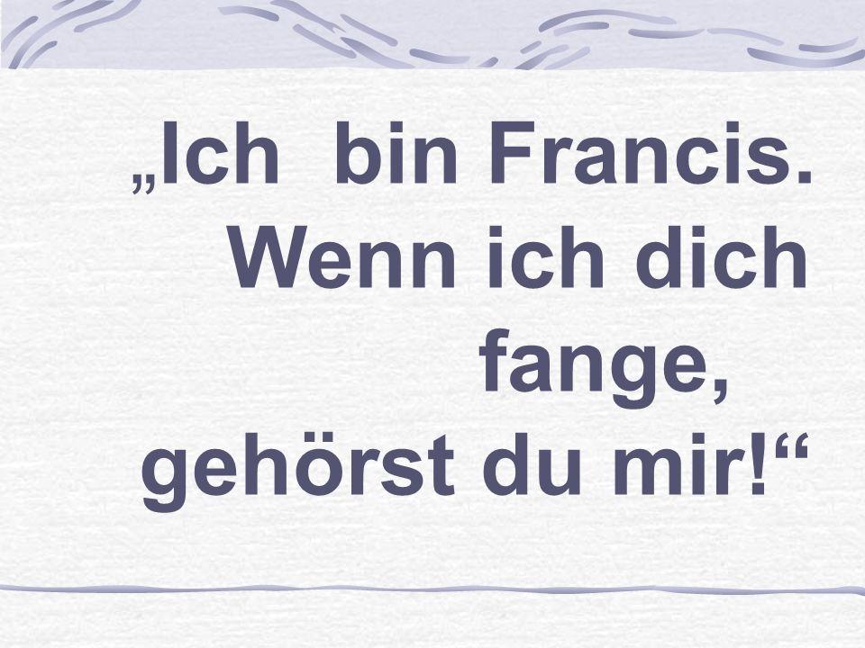 Ich bin Francis. Wenn ich dich fange, gehörst du mir!