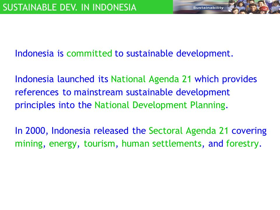 Indonesia is committed to sustainable development. Indonesia launched its National Agenda 21 which provides references to mainstream sustainable devel